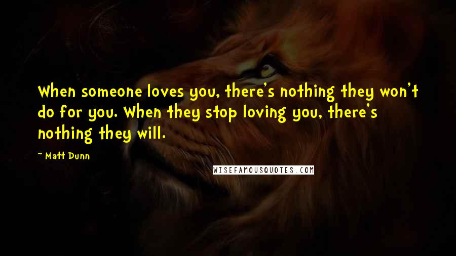 Matt Dunn quotes: When someone loves you, there's nothing they won't do for you. When they stop loving you, there's nothing they will.