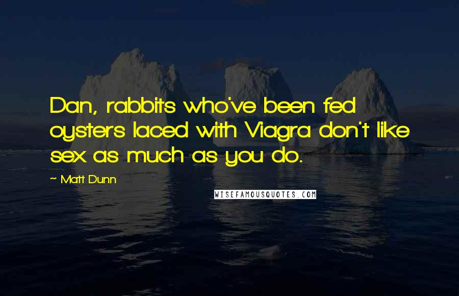 Matt Dunn quotes: Dan, rabbits who've been fed oysters laced with Viagra don't like sex as much as you do.