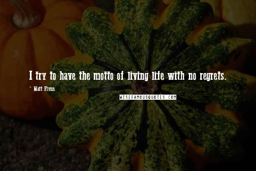 Matt Flynn quotes: I try to have the motto of living life with no regrets.