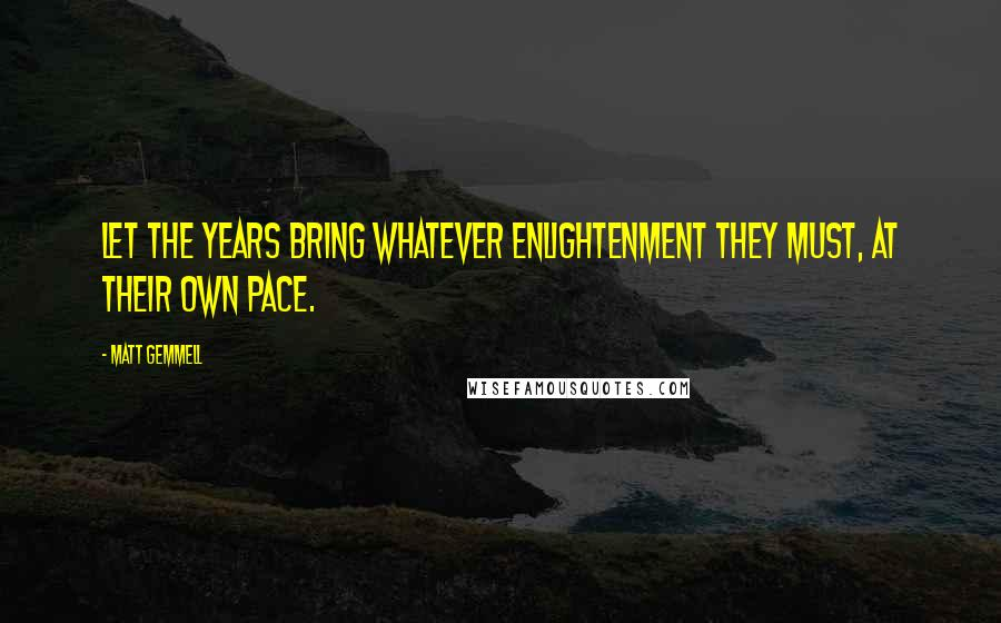 Matt Gemmell quotes: Let the years bring whatever enlightenment they must, at their own pace.