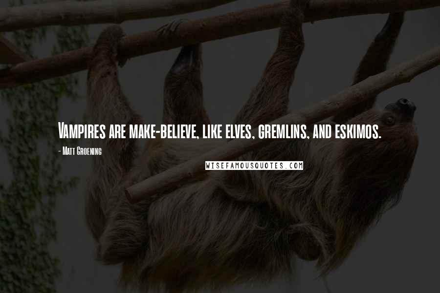 Matt Groening quotes: Vampires are make-believe, like elves, gremlins, and eskimos.