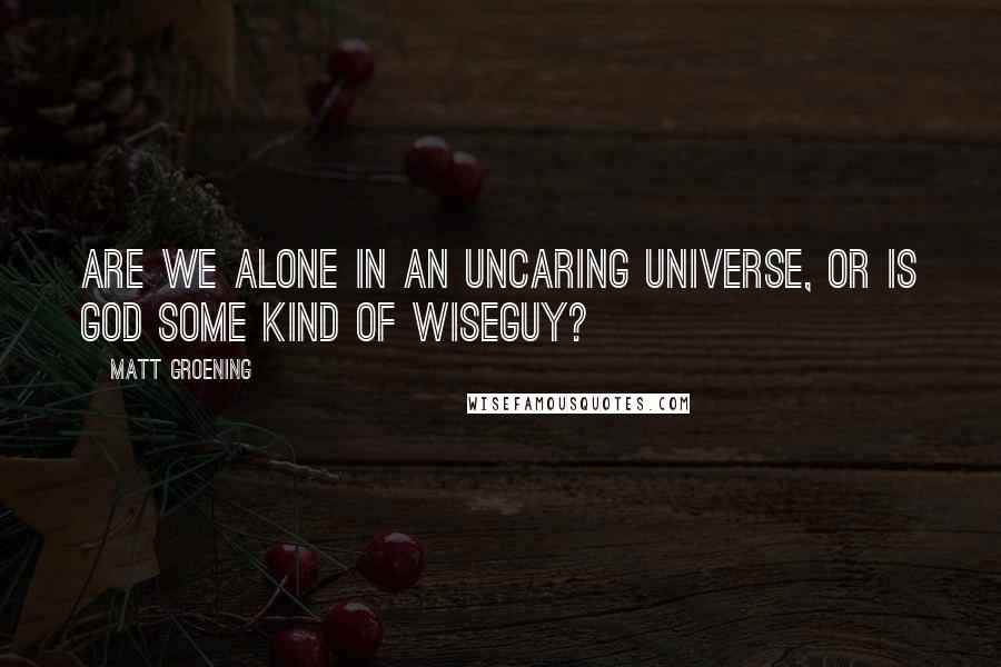 Matt Groening quotes: Are we alone in an uncaring universe, or is God some kind of wiseguy?