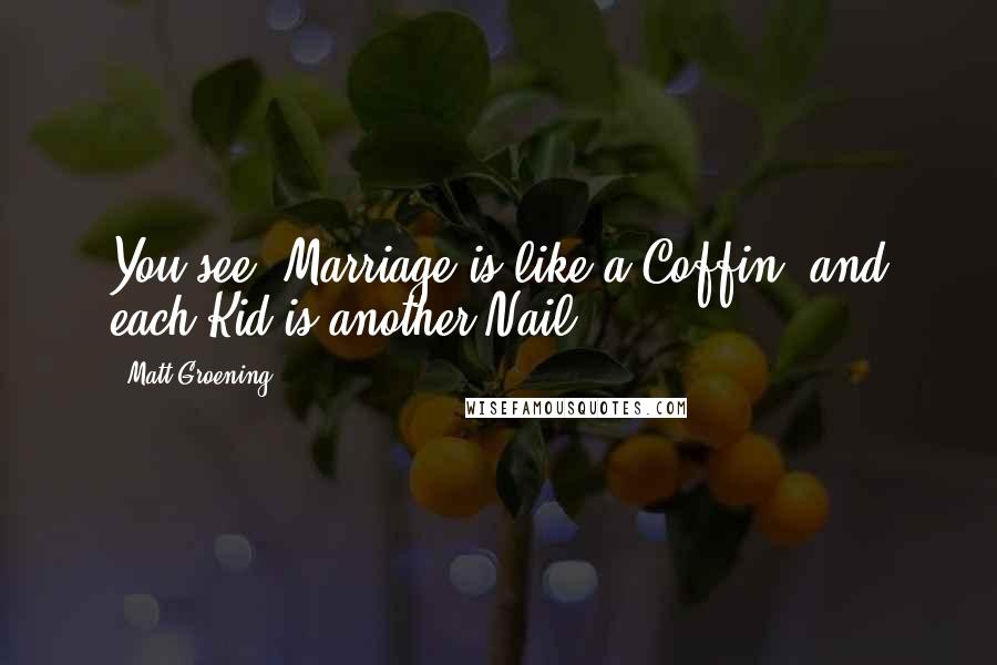 Matt Groening quotes: You see, Marriage is like a Coffin, and each Kid is another Nail.
