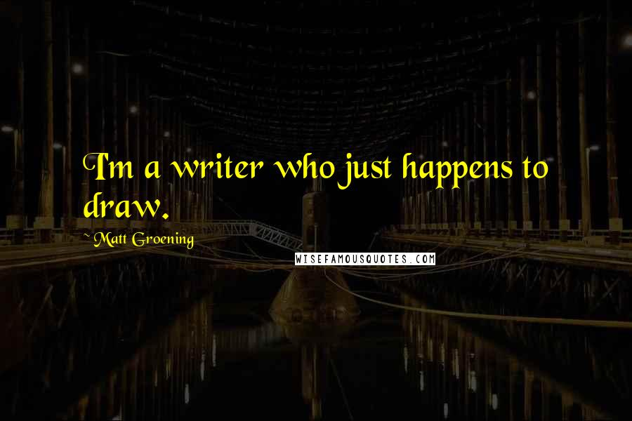 Matt Groening quotes: I'm a writer who just happens to draw.