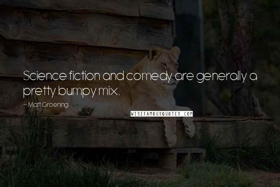 Matt Groening quotes: Science fiction and comedy are generally a pretty bumpy mix.