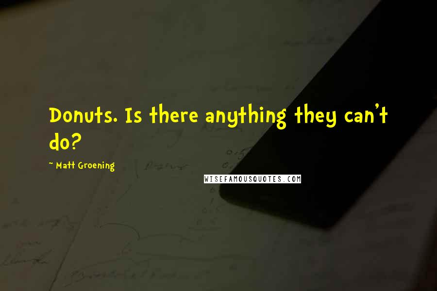 Matt Groening quotes: Donuts. Is there anything they can't do?