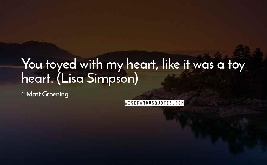 Matt Groening quotes: You toyed with my heart, like it was a toy heart. (Lisa Simpson)