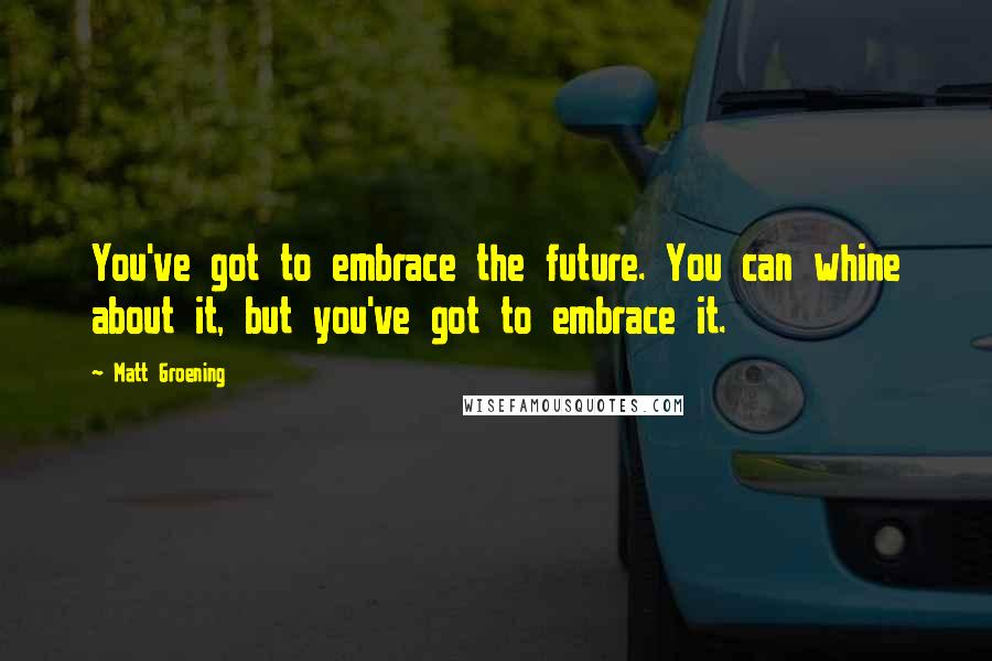 Matt Groening quotes: You've got to embrace the future. You can whine about it, but you've got to embrace it.