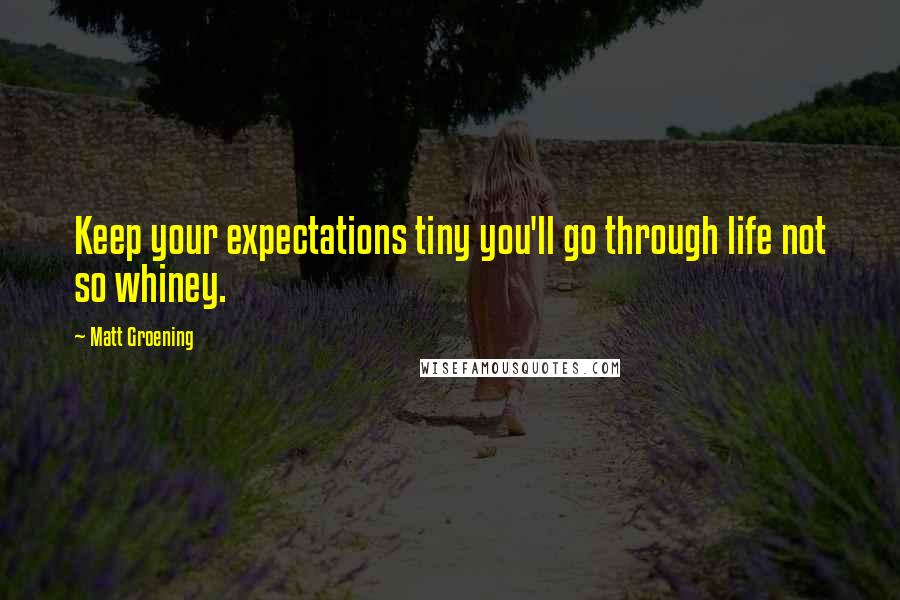 Matt Groening quotes: Keep your expectations tiny you'll go through life not so whiney.