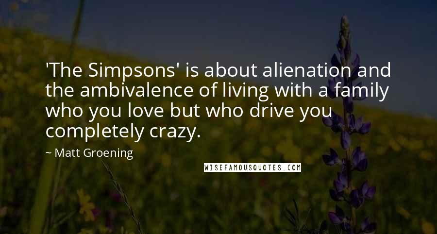 Matt Groening quotes: 'The Simpsons' is about alienation and the ambivalence of living with a family who you love but who drive you completely crazy.