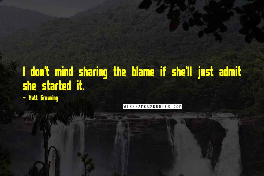 Matt Groening quotes: I don't mind sharing the blame if she'll just admit she started it.