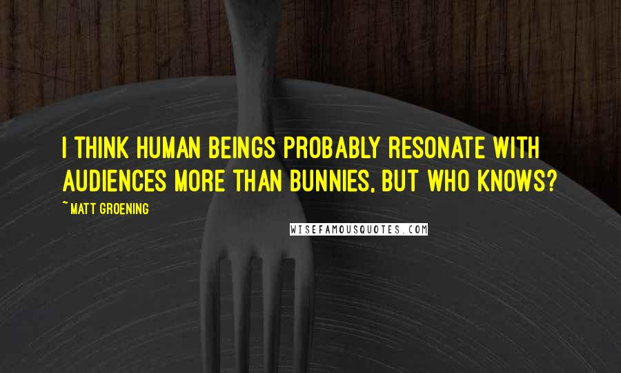 Matt Groening quotes: I think human beings probably resonate with audiences more than bunnies, but who knows?