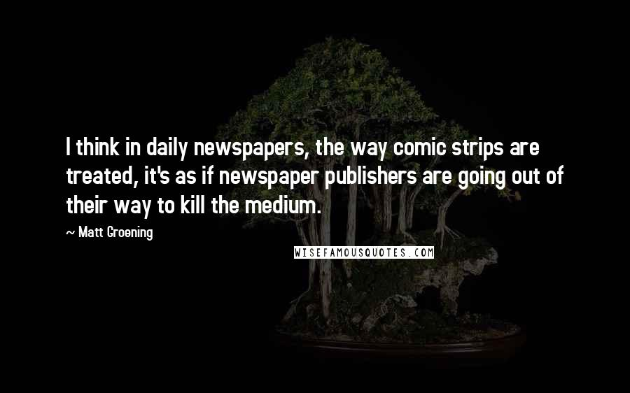 Matt Groening quotes: I think in daily newspapers, the way comic strips are treated, it's as if newspaper publishers are going out of their way to kill the medium.
