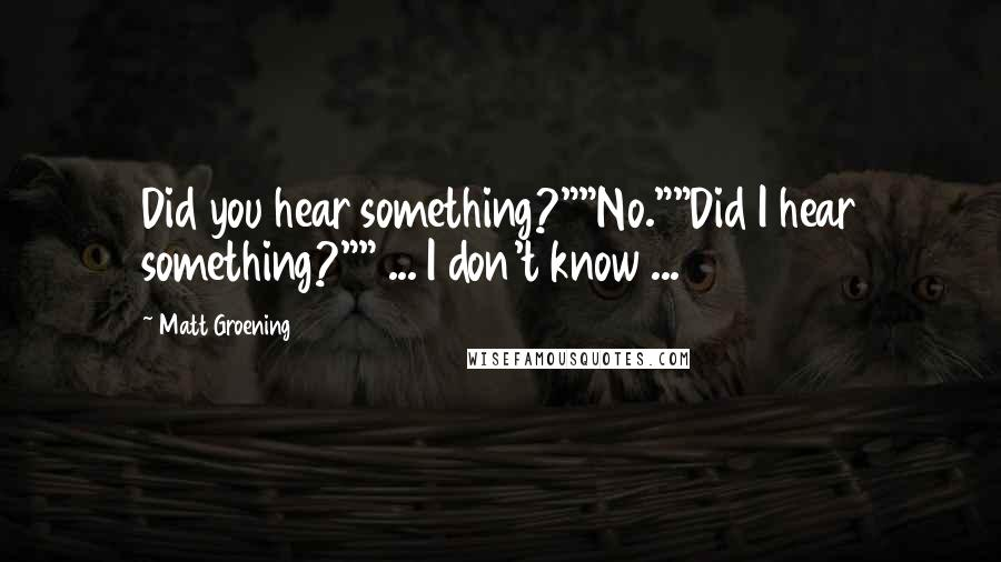 """Matt Groening quotes: Did you hear something?""""""""No.""""""""Did I hear something?"""""""" ... I don't know ..."""