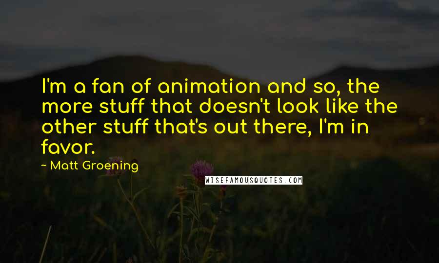 Matt Groening quotes: I'm a fan of animation and so, the more stuff that doesn't look like the other stuff that's out there, I'm in favor.