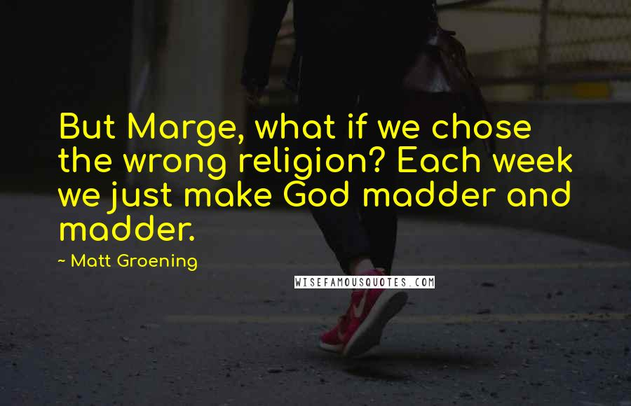 Matt Groening quotes: But Marge, what if we chose the wrong religion? Each week we just make God madder and madder.