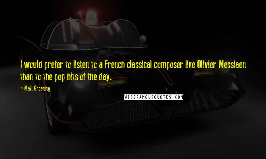 Matt Groening quotes: I would prefer to listen to a French classical composer like Olivier Messiaen than to the pop hits of the day.