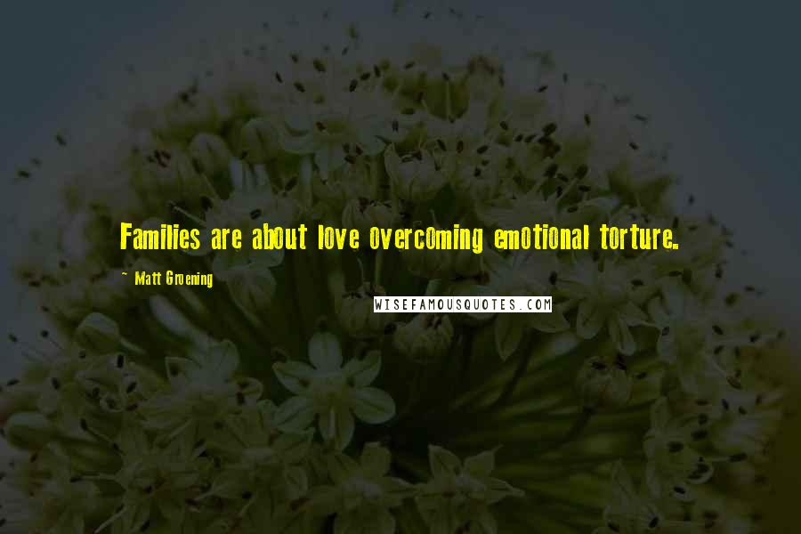 Matt Groening quotes: Families are about love overcoming emotional torture.