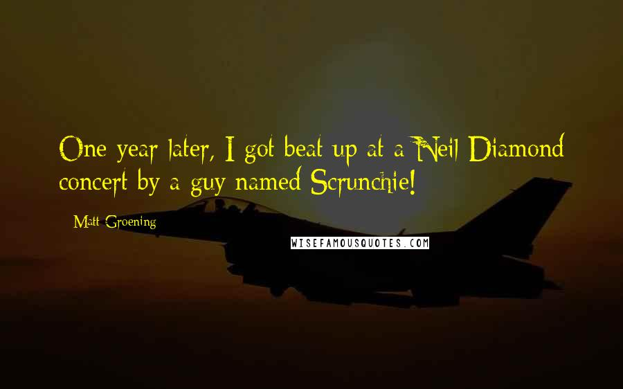 Matt Groening quotes: One year later, I got beat up at a Neil Diamond concert by a guy named Scrunchie!