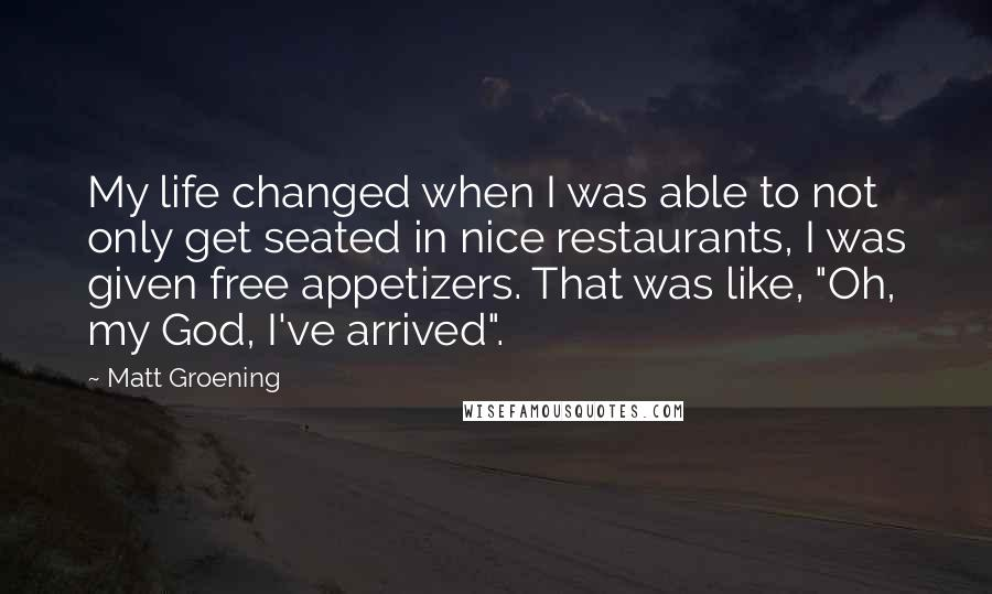 """Matt Groening quotes: My life changed when I was able to not only get seated in nice restaurants, I was given free appetizers. That was like, """"Oh, my God, I've arrived""""."""