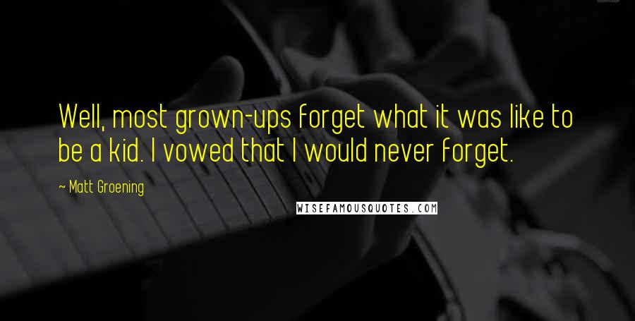 Matt Groening quotes: Well, most grown-ups forget what it was like to be a kid. I vowed that I would never forget.
