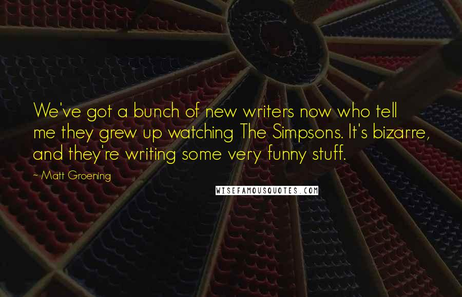 Matt Groening quotes: We've got a bunch of new writers now who tell me they grew up watching The Simpsons. It's bizarre, and they're writing some very funny stuff.