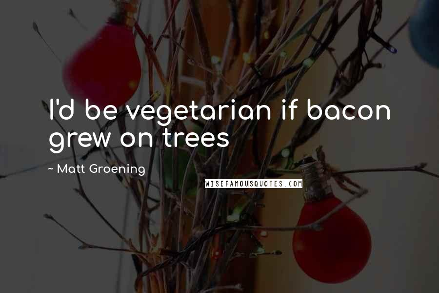 Matt Groening quotes: I'd be vegetarian if bacon grew on trees