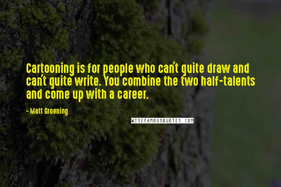 Matt Groening quotes: Cartooning is for people who can't quite draw and can't quite write. You combine the two half-talents and come up with a career.