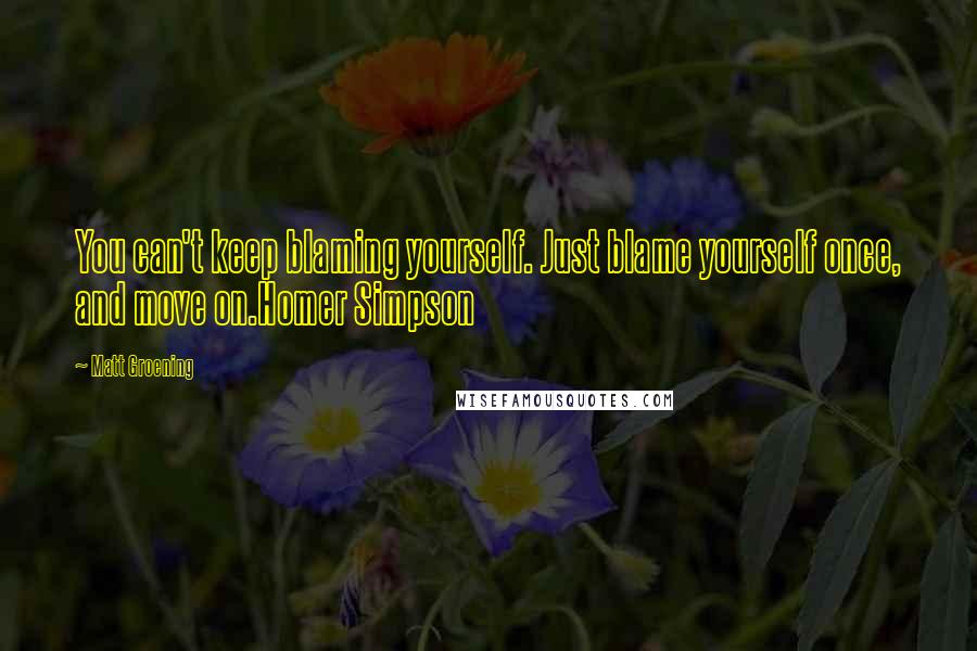 Matt Groening quotes: You can't keep blaming yourself. Just blame yourself once, and move on.Homer Simpson