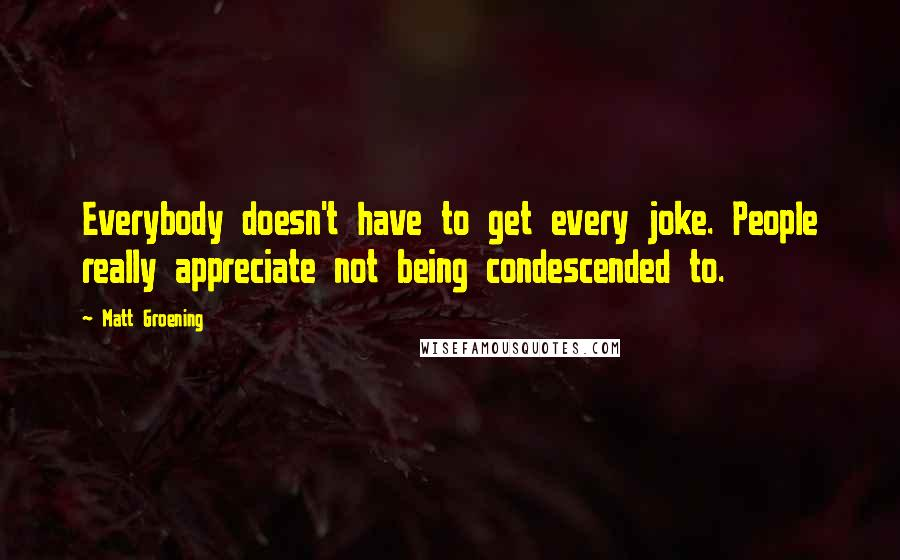 Matt Groening quotes: Everybody doesn't have to get every joke. People really appreciate not being condescended to.