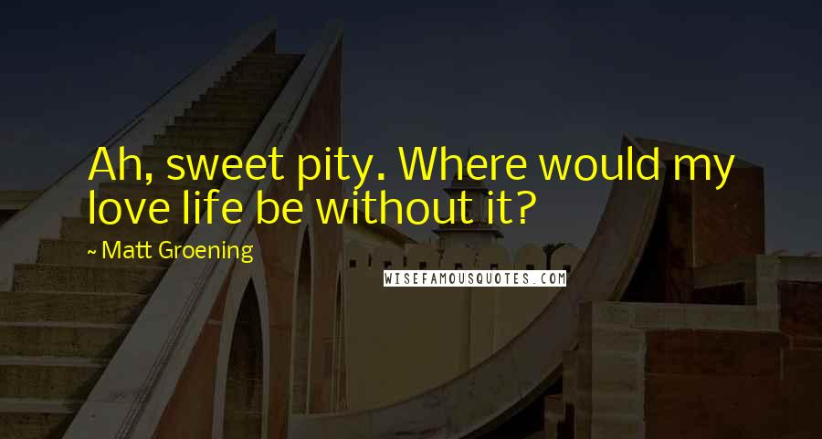Matt Groening quotes: Ah, sweet pity. Where would my love life be without it?