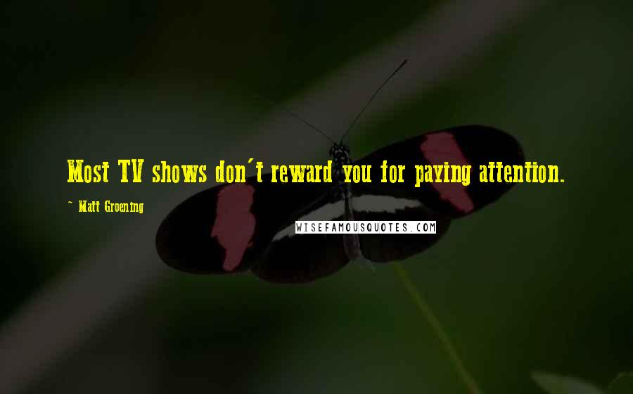 Matt Groening quotes: Most TV shows don't reward you for paying attention.