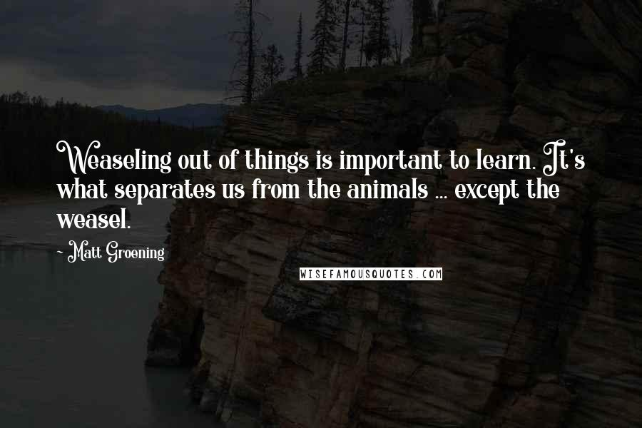 Matt Groening quotes: Weaseling out of things is important to learn. It's what separates us from the animals ... except the weasel.