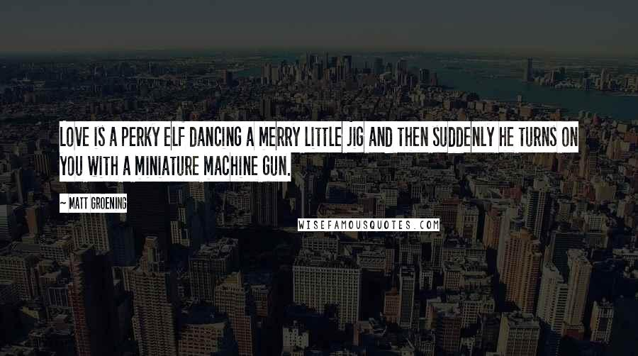 Matt Groening quotes: Love is a perky elf dancing a merry little jig and then suddenly he turns on you with a miniature machine gun.