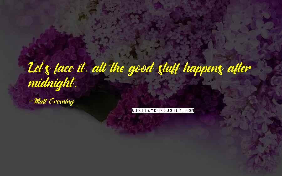 Matt Groening quotes: Let's face it, all the good stuff happens after midnight.