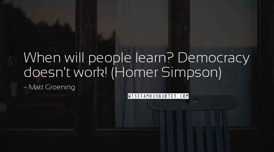 Matt Groening quotes: When will people learn? Democracy doesn't work! (Homer Simpson)