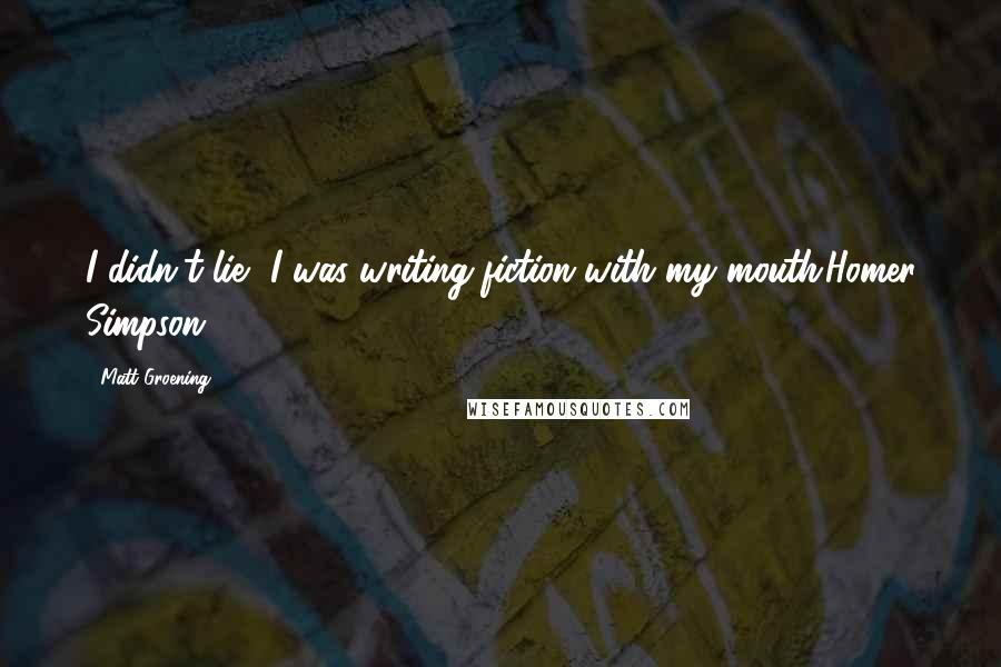 Matt Groening quotes: I didn't lie, I was writing fiction with my mouth.Homer Simpson