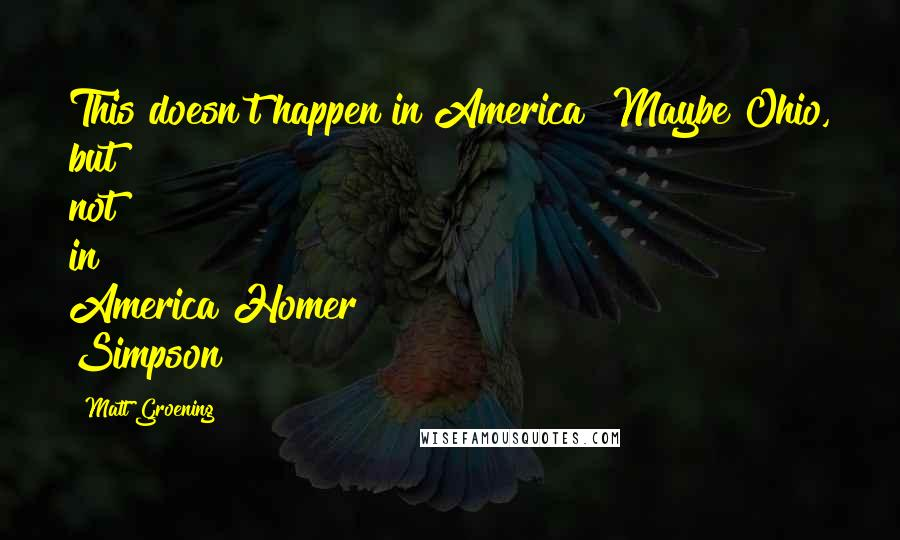 Matt Groening quotes: This doesn't happen in America! Maybe Ohio, but not in America!Homer Simpson