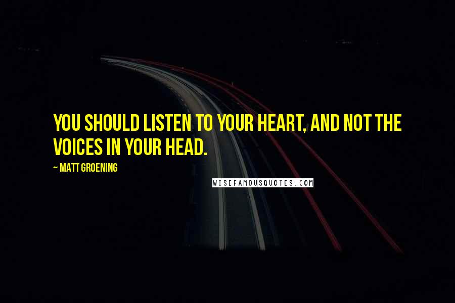 Matt Groening quotes: You should listen to your heart, and not the voices in your head.