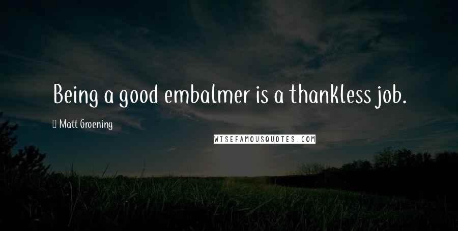 Matt Groening quotes: Being a good embalmer is a thankless job.