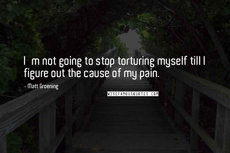 Matt Groening quotes: I'm not going to stop torturing myself till I figure out the cause of my pain.