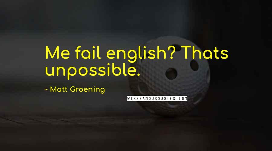 Matt Groening quotes: Me fail english? Thats unpossible.