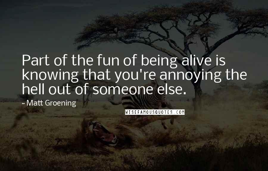 Matt Groening quotes: Part of the fun of being alive is knowing that you're annoying the hell out of someone else.