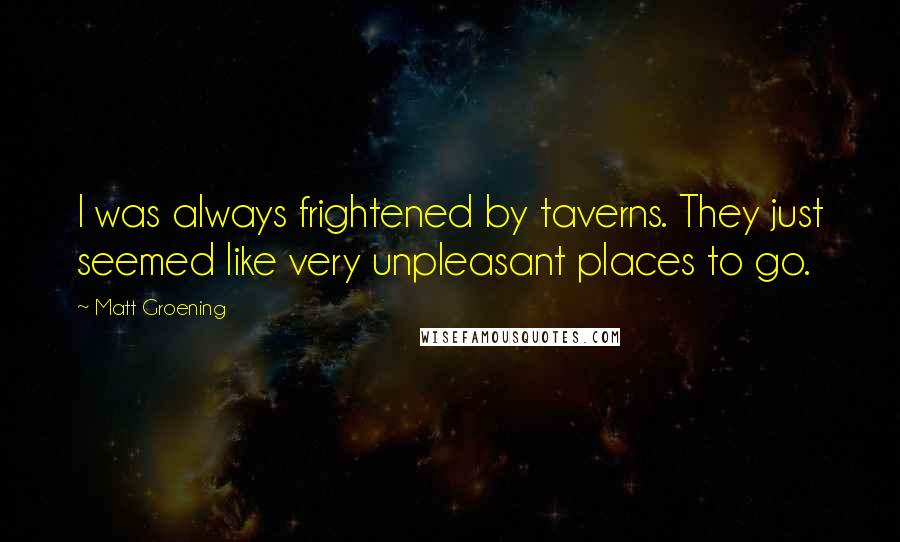 Matt Groening quotes: I was always frightened by taverns. They just seemed like very unpleasant places to go.
