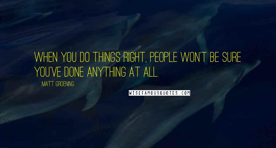 Matt Groening quotes: When you do things right, people won't be sure you've done anything at all.
