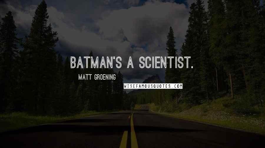Matt Groening quotes: Batman's a scientist.
