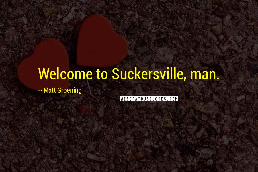 Matt Groening quotes: Welcome to Suckersville, man.