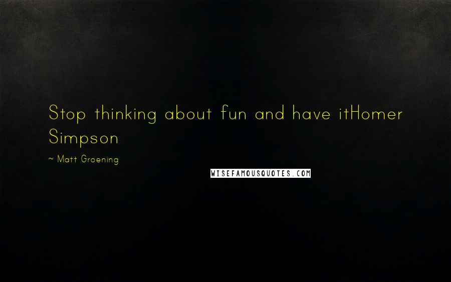 Matt Groening quotes: Stop thinking about fun and have itHomer Simpson