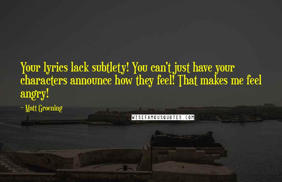 Matt Groening quotes: Your lyrics lack subtlety! You can't just have your characters announce how they feel! That makes me feel angry!