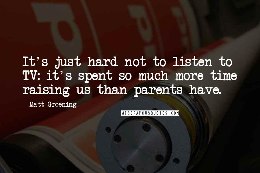 Matt Groening quotes: It's just hard not to listen to TV: it's spent so much more time raising us than parents have.